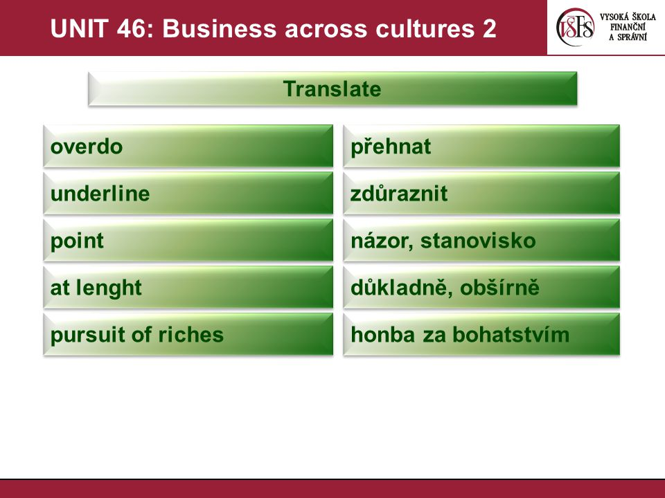 UNIT 46: Business across cultures 2 Translate přehnat overdo zdůraznit underline názor, stanovisko point důkladně, obšírně at lenght honba za bohatstvím pursuit of riches