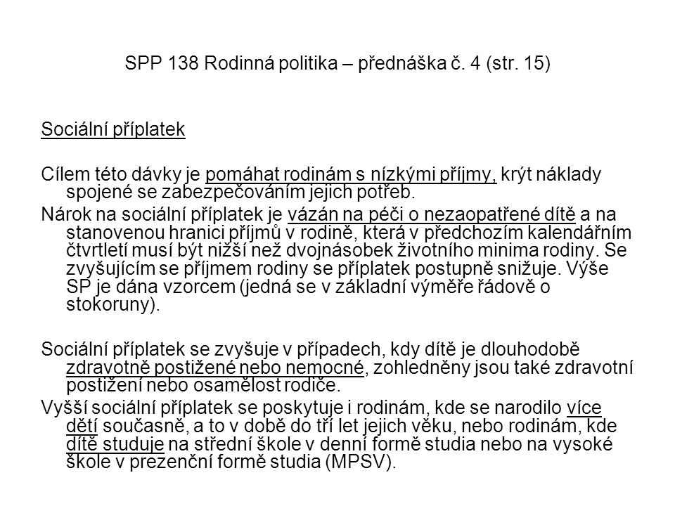 SPP 138 Rodinná politika – přednáška č. 4 (str. 15) Sociální příplatek Cílem této dávky je pomáhat rodinám s nízkými příjmy, krýt náklady spojené se z