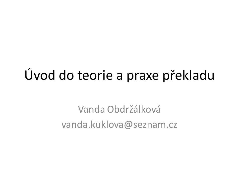 Úvod do teorie a praxe překladu Vanda Obdržálková vanda.kuklova@seznam.cz