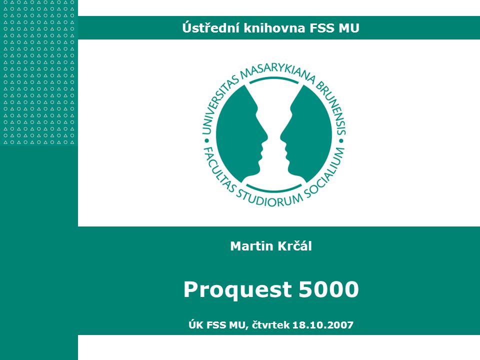Martin Krčál Proquest 5000 ÚK FSS MU, čtvrtek 18.10.2007 Ústřední knihovna FSS MU