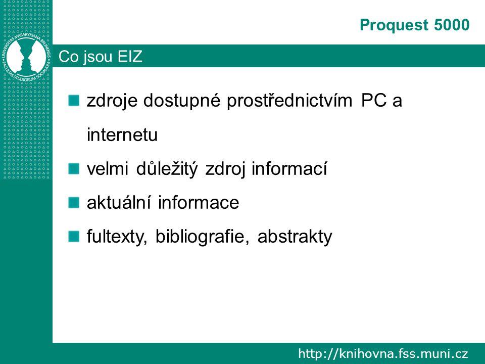 http://knihovna.fss.muni.cz Proquest 5000 Co jsou EIZ zdroje dostupné prostřednictvím PC a internetu velmi důležitý zdroj informací aktuální informace fultexty, bibliografie, abstrakty