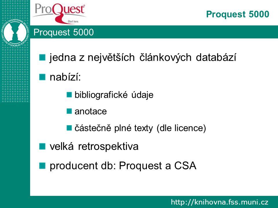 http://knihovna.fss.muni.cz Proquest 5000 jedna z největších článkových databází nabízí: bibliografické údaje anotace částečně plné texty (dle licence) velká retrospektiva producent db: Proquest a CSA