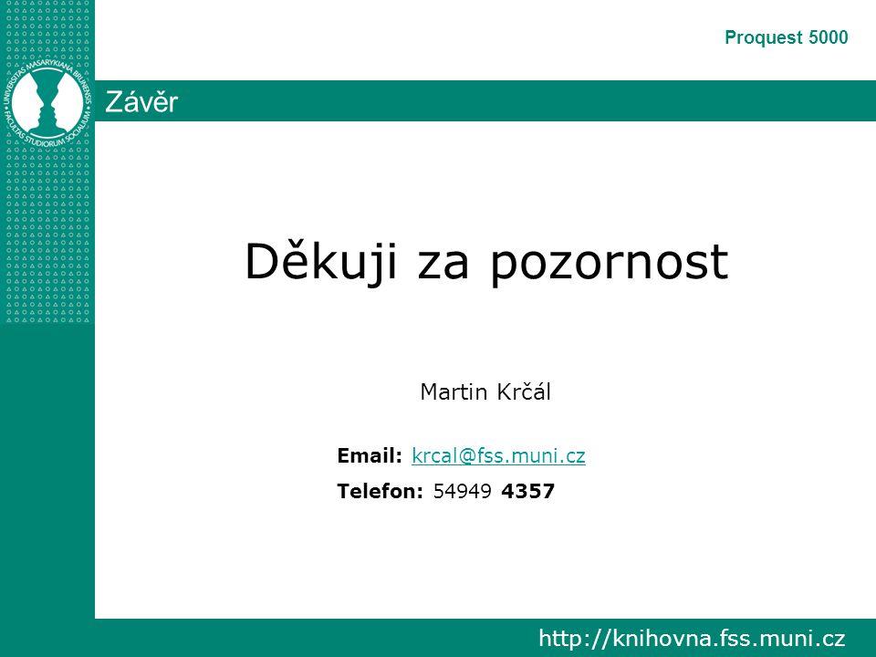 http://knihovna.fss.muni.cz Proquest 5000 Závěr Děkuji za pozornost Martin Krčál Email: krcal@fss.muni.czkrcal@fss.muni.cz Telefon: 54949 4357
