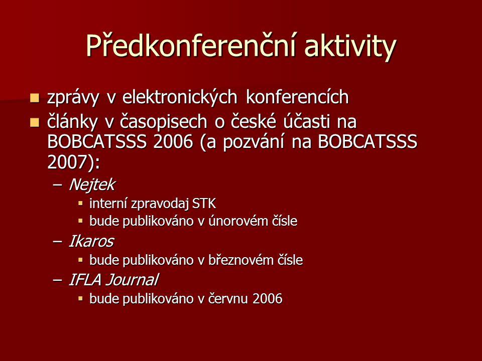 Předkonferenční aktivity zprávy v elektronických konferencích zprávy v elektronických konferencích články v časopisech o české účasti na BOBCATSSS 2006 (a pozvání na BOBCATSSS 2007): články v časopisech o české účasti na BOBCATSSS 2006 (a pozvání na BOBCATSSS 2007): –Nejtek  interní zpravodaj STK  bude publikováno v únorovém čísle –Ikaros  bude publikováno v březnovém čísle –IFLA Journal  bude publikováno v červnu 2006