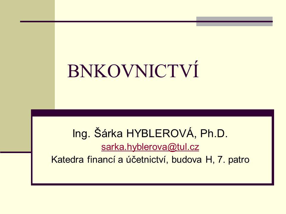BNKOVNICTVÍ Ing. Šárka HYBLEROVÁ, Ph.D. sarka.hyblerova@tul.cz Katedra financí a účetnictví, budova H, 7. patro