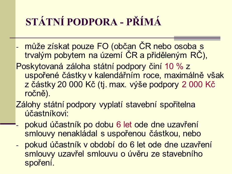 STÁTNÍ PODPORA - PŘÍMÁ - může získat pouze FO (občan ČR nebo osoba s trvalým pobytem na území ČR a přiděleným RČ), Poskytovaná záloha státní podpory činí 10 % z uspořené částky v kalendářním roce, maximálně však z částky 20 000 Kč (tj.