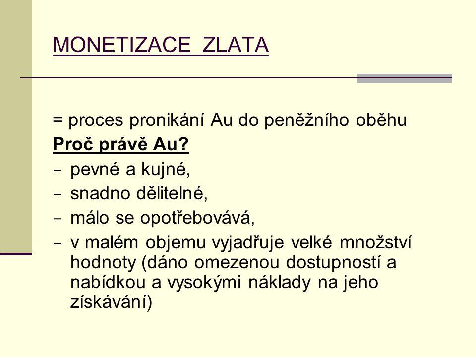 MONETIZACE ZLATA = proces pronikání Au do peněžního oběhu Proč právě Au?  pevné a kujné,  snadno dělitelné,  málo se opotřebovává,  v malém objemu