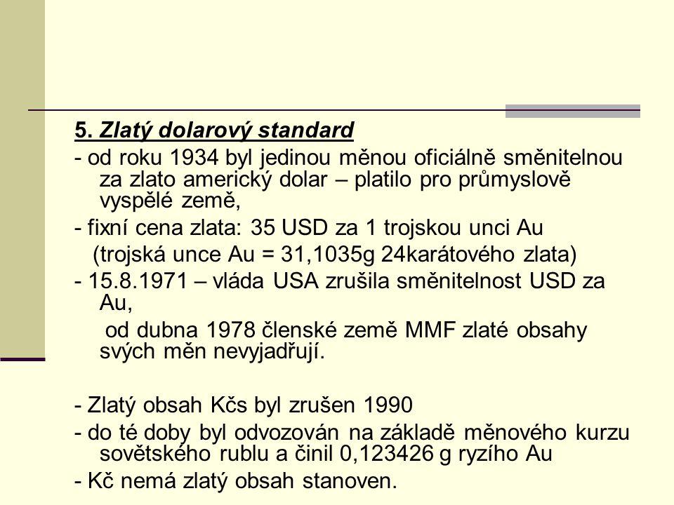 5. Zlatý dolarový standard - od roku 1934 byl jedinou měnou oficiálně směnitelnou za zlato americký dolar – platilo pro průmyslově vyspělé země, - fix