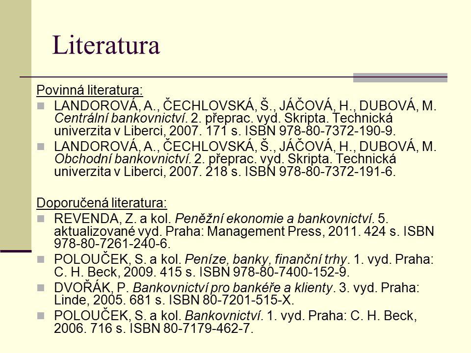 Literatura Povinná literatura: LANDOROVÁ, A., ČECHLOVSKÁ, Š., JÁČOVÁ, H., DUBOVÁ, M. Centrální bankovnictví. 2. přeprac. vyd. Skripta. Technická unive