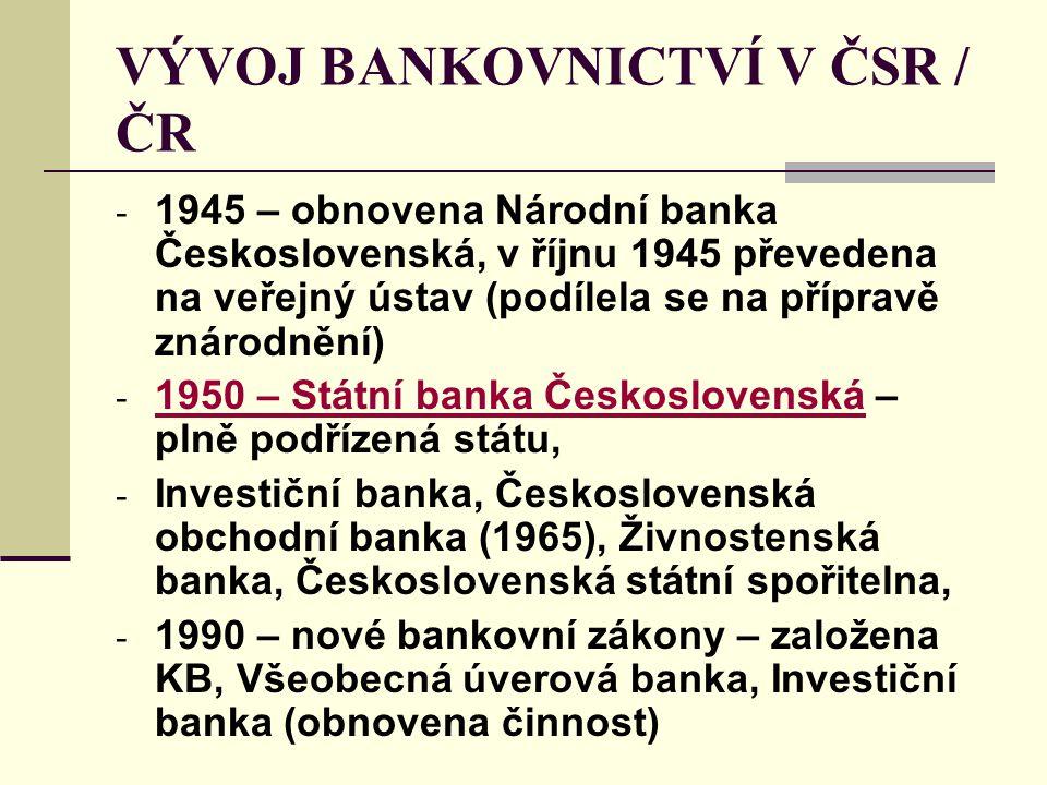 VÝVOJ BANKOVNICTVÍ V ČSR / ČR - 1945 – obnovena Národní banka Československá, v říjnu 1945 převedena na veřejný ústav (podílela se na přípravě znárodnění) - 1950 – Státní banka Československá – plně podřízená státu, - Investiční banka, Československá obchodní banka (1965), Živnostenská banka, Československá státní spořitelna, - 1990 – nové bankovní zákony – založena KB, Všeobecná úverová banka, Investiční banka (obnovena činnost)