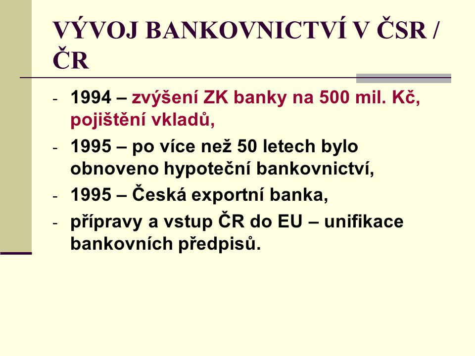 VÝVOJ BANKOVNICTVÍ V ČSR / ČR - 1994 – zvýšení ZK banky na 500 mil. Kč, pojištění vkladů, - 1995 – po více než 50 letech bylo obnoveno hypoteční banko