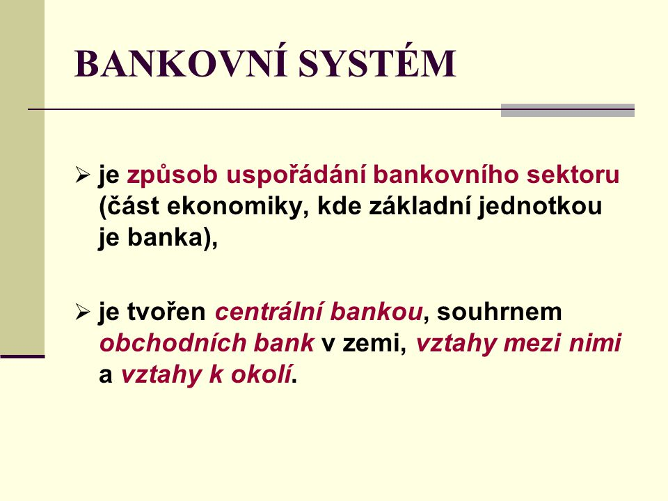 BANKOVNÍ SYSTÉM  je způsob uspořádání bankovního sektoru (část ekonomiky, kde základní jednotkou je banka),  je tvořen centrální bankou, souhrnem ob
