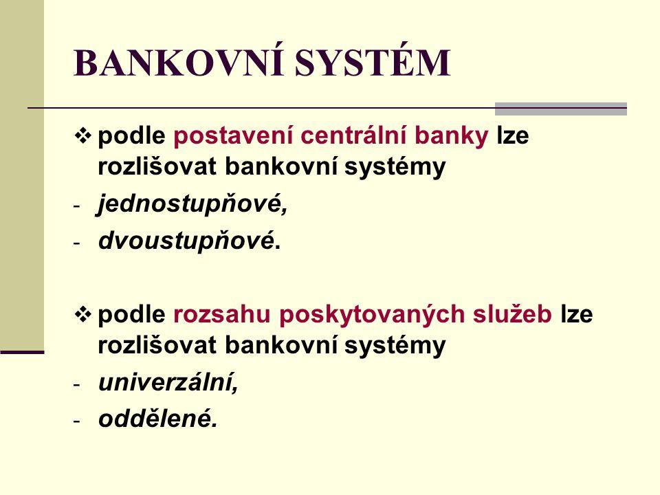 BANKOVNÍ SYSTÉM  podle postavení centrální banky lze rozlišovat bankovní systémy - jednostupňové, - dvoustupňové.  podle rozsahu poskytovaných služe