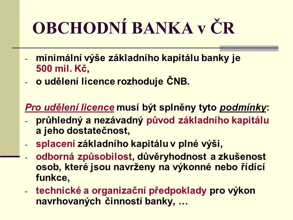 OBCHODNÍ BANKA v ČR - minimální výše základního kapitálu banky je 500 mil. Kč, - o udělení licence rozhoduje ČNB. Pro udělení licence musí být splněny