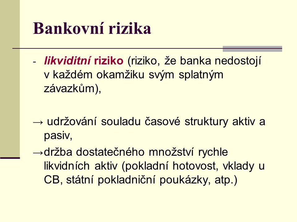 Bankovní rizika - likviditní riziko (riziko, že banka nedostojí v každém okamžiku svým splatným závazkům), → udržování souladu časové struktury aktiv