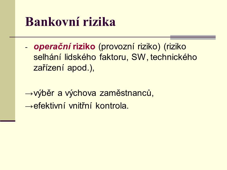 Bankovní rizika - operační riziko (provozní riziko) (riziko selhání lidského faktoru, SW, technického zařízení apod.), → výběr a výchova zaměstnanců, → efektivní vnitřní kontrola.