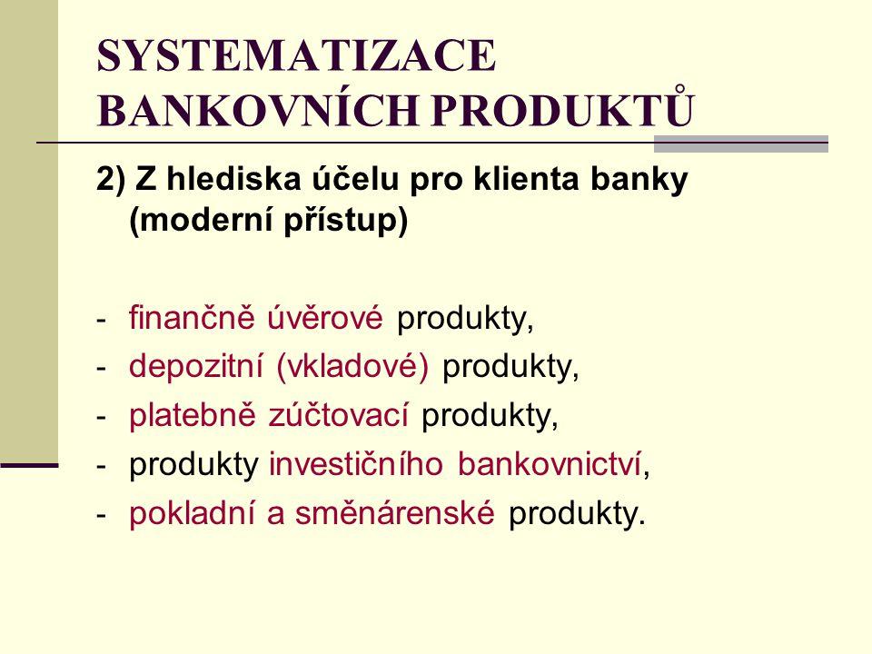2) Z hlediska účelu pro klienta banky (moderní přístup) - finančně úvěrové produkty, - depozitní (vkladové) produkty, - platebně zúčtovací produkty, -