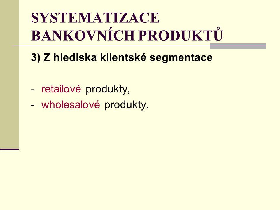 SYSTEMATIZACE BANKOVNÍCH PRODUKTŮ 3) Z hlediska klientské segmentace - retailové produkty, - wholesalové produkty.