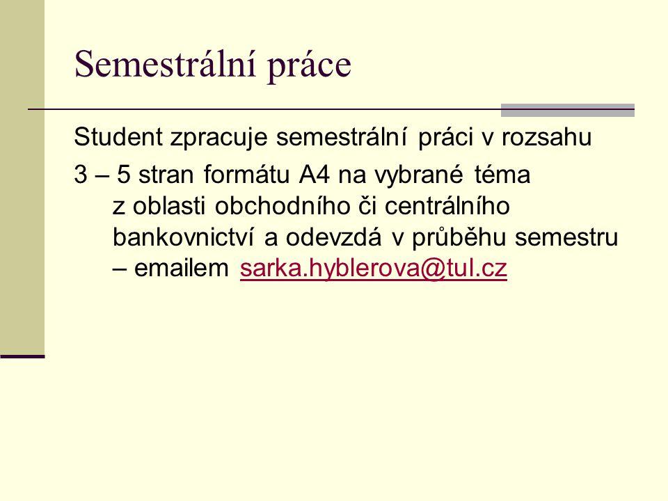 Semestrální práce Student zpracuje semestrální práci v rozsahu 3 – 5 stran formátu A4 na vybrané téma z oblasti obchodního či centrálního bankovnictví