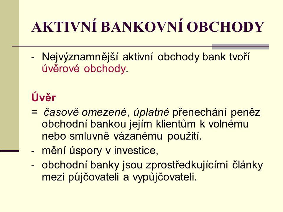 AKTIVNÍ BANKOVNÍ OBCHODY - Nejvýznamnější aktivní obchody bank tvoří úvěrové obchody. Úvěr = časově omezené, úplatné přenechání peněz obchodní bankou