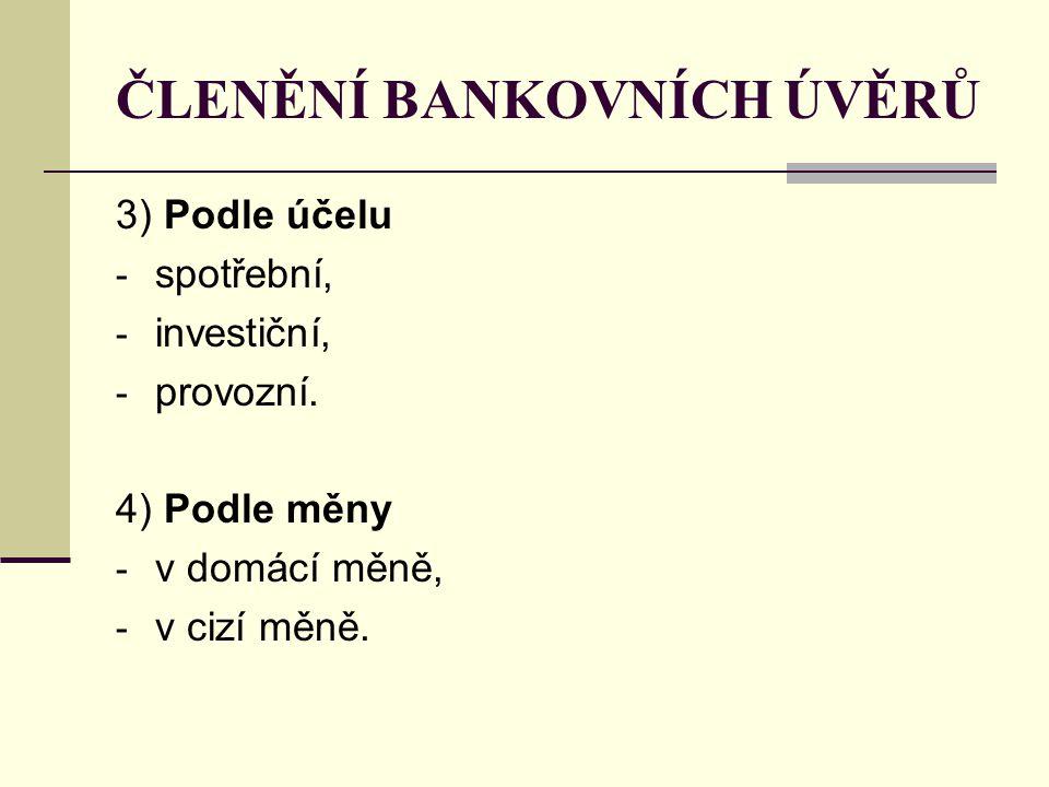 ČLENĚNÍ BANKOVNÍCH ÚVĚRŮ 3) Podle účelu - spotřební, - investiční, - provozní. 4) Podle měny - v domácí měně, - v cizí měně.