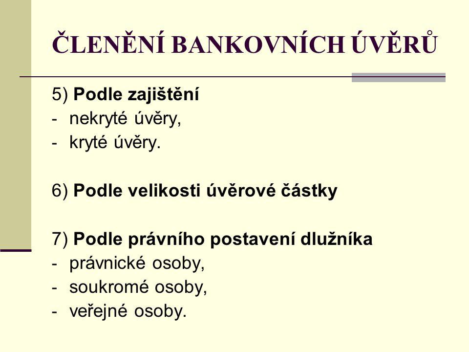 ČLENĚNÍ BANKOVNÍCH ÚVĚRŮ 5) Podle zajištění - nekryté úvěry, - kryté úvěry. 6) Podle velikosti úvěrové částky 7) Podle právního postavení dlužníka - p