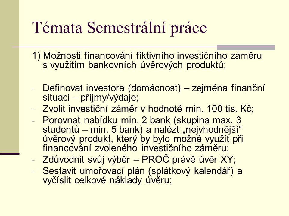 Témata Semestrální práce 1) Možnosti financování fiktivního investičního záměru s využitím bankovních úvěrových produktů; - Definovat investora (domácnost) – zejména finanční situaci – příjmy/výdaje; - Zvolit investiční záměr v hodnotě min.
