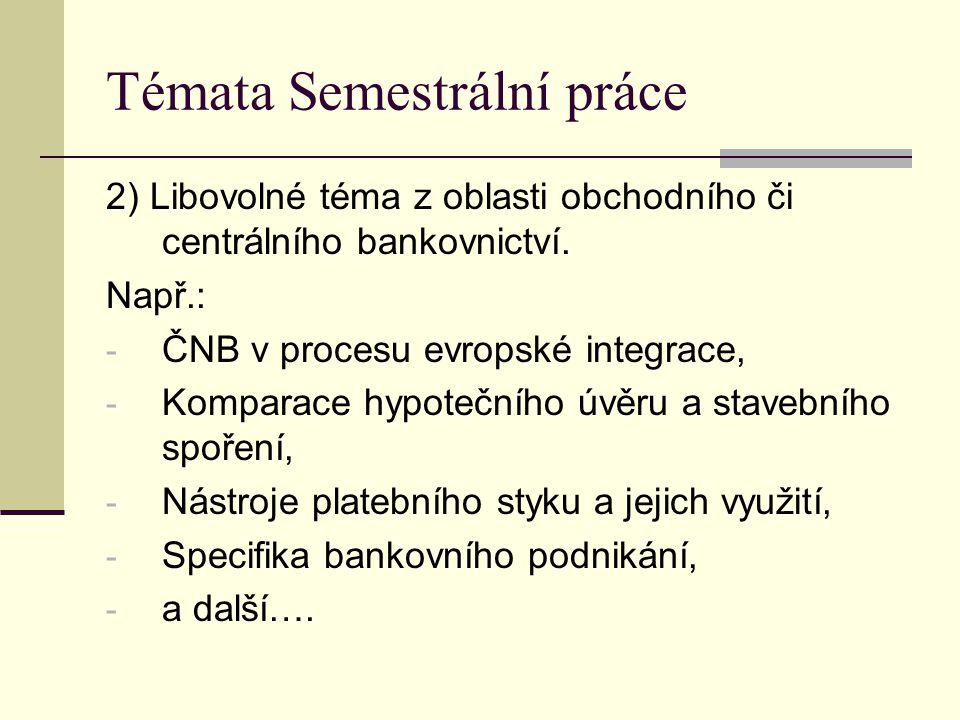 Témata Semestrální práce 2) Libovolné téma z oblasti obchodního či centrálního bankovnictví. Např.: - ČNB v procesu evropské integrace, - Komparace hy