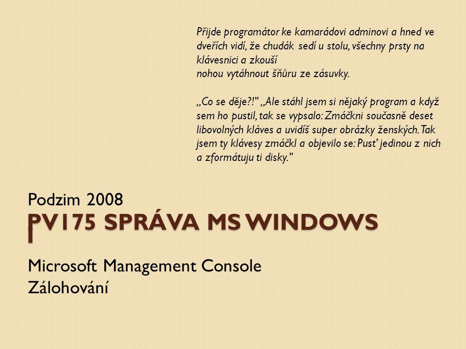 PV175 SPRÁVA MS WINDOWS I Podzim 2008 Microsoft Management Console Zálohování Přijde programátor ke kamarádovi adminovi a hned ve dveřích vidí, že chu
