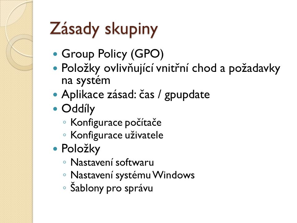 Zásady skupiny Group Policy (GPO) Položky ovlivňující vnitřní chod a požadavky na systém Aplikace zásad: čas / gpupdate Oddíly ◦ Konfigurace počítače