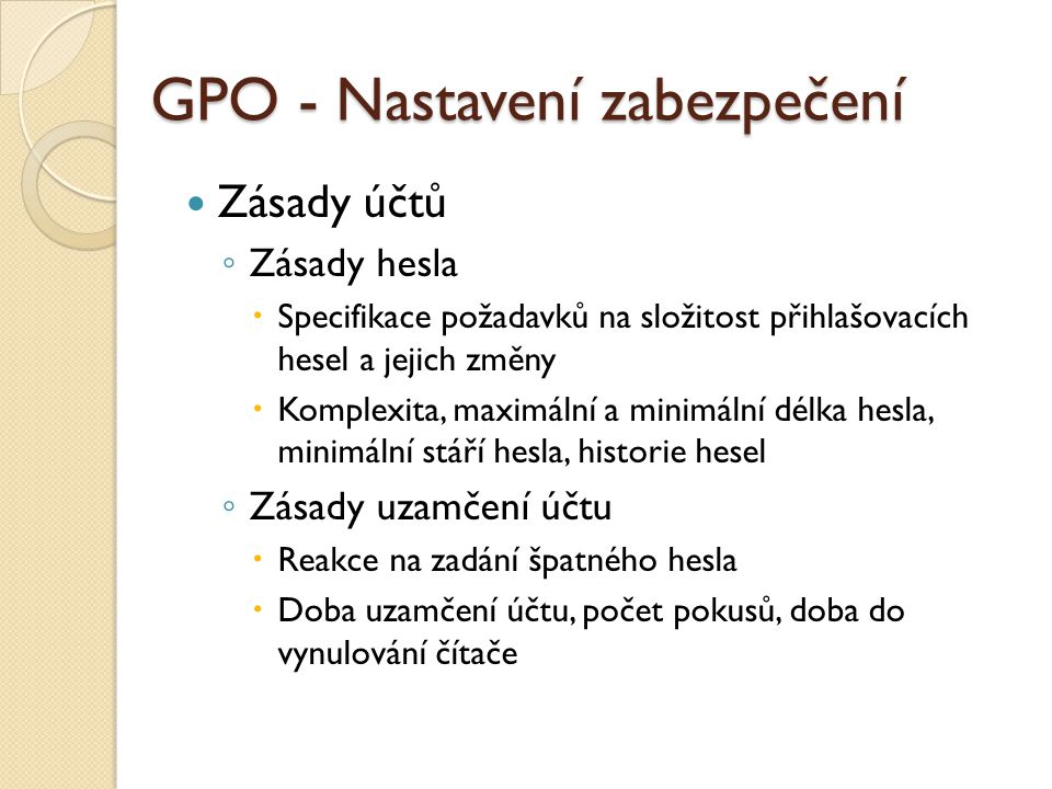 GPO - Nastavení zabezpečení Zásady účtů ◦ Zásady hesla  Specifikace požadavků na složitost přihlašovacích hesel a jejich změny  Komplexita, maximáln