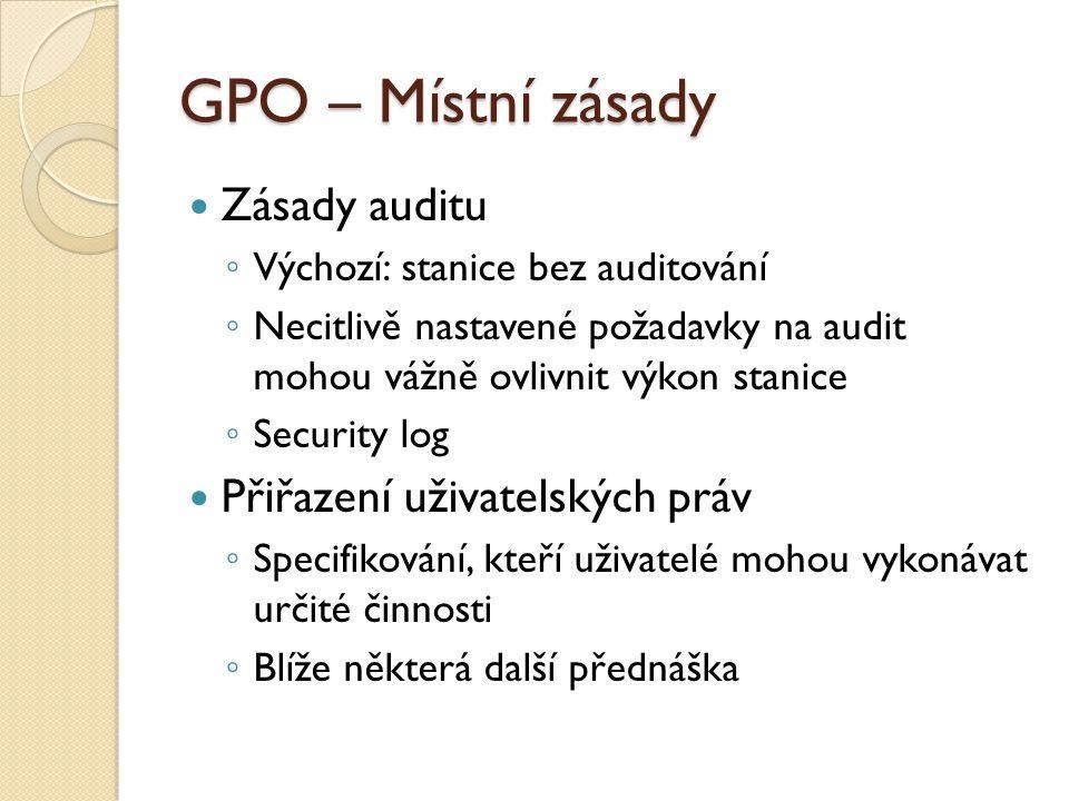 GPO – Místní zásady Zásady auditu ◦ Výchozí: stanice bez auditování ◦ Necitlivě nastavené požadavky na audit mohou vážně ovlivnit výkon stanice ◦ Secu