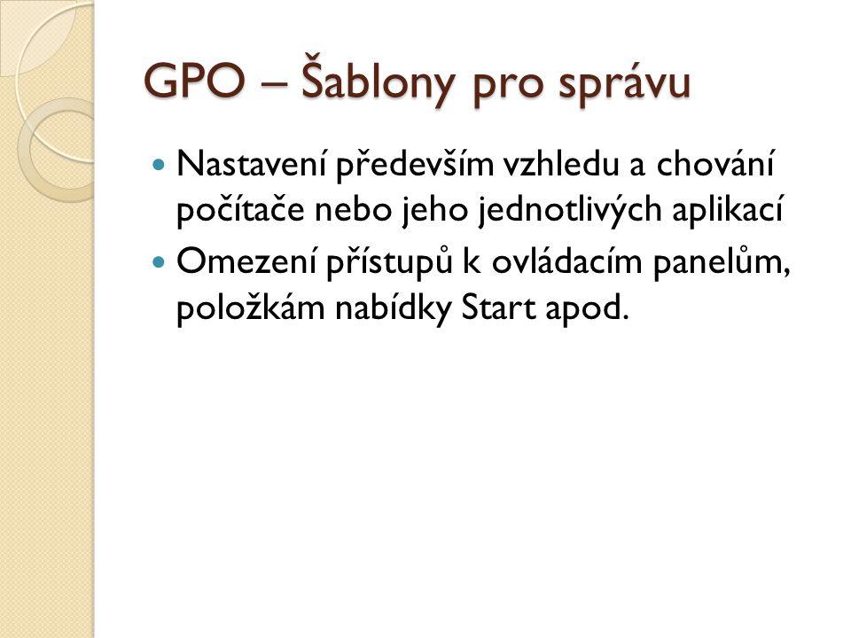 GPO – Šablony pro správu Nastavení především vzhledu a chování počítače nebo jeho jednotlivých aplikací Omezení přístupů k ovládacím panelům, položkám