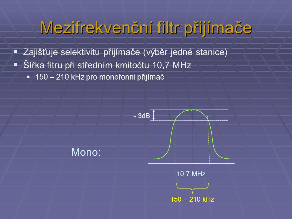 Mezifrekvenční filtr přijímače  Šířka fitru při středním kmitočtu 10,7 MHz  150 – 210 kHz pro monofonní přijímač  210 – 350 kHz pro stereofonní přijímač - 3dB 10,7 MHz 150 – 210 kHz - 3dB 10,7 MHz 210 – 350 kHz Mono Stereo co nejlepší rovina pro kvalitní stereoefekt