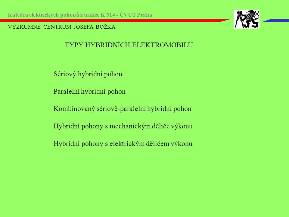 VÝZKUMNÉ CENTRUM JOSEFA BOŽKA Katedra elektrických pohonů a trakce K 314 - ČVUT Praha TYPY HYBRIDNÍCH ELEKTROMOBILŮ Sériový hybridní pohon Paralelní h