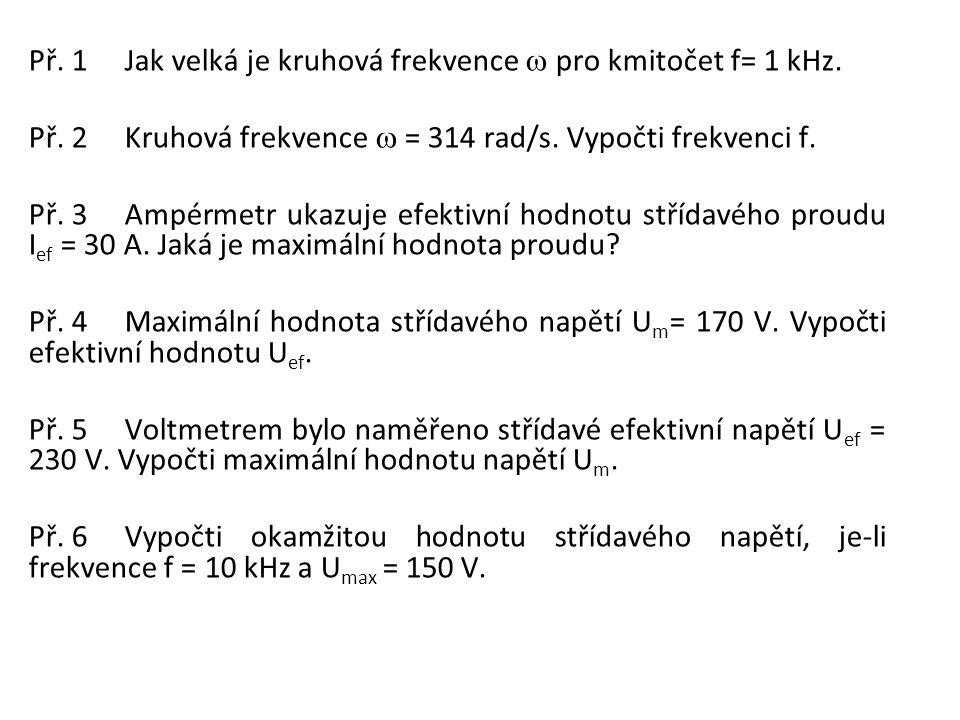 Př. 1Jak velká je kruhová frekvence  pro kmitočet f= 1 kHz. Př. 2Kruhová frekvence  = 314 rad/s. Vypočti frekvenci f. Př. 3Ampérmetr ukazuje efekti