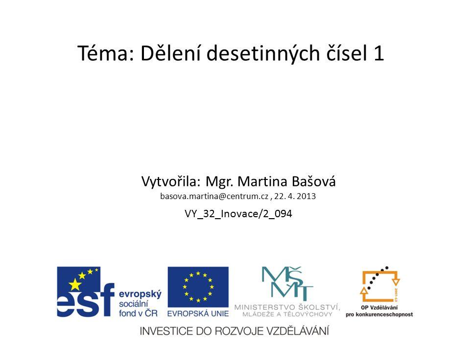 Téma: Dělení desetinných čísel 1 Vytvořila: Mgr. Martina Bašová basova.martina@centrum.cz, 22. 4. 2013 VY_32_Inovace/2_094