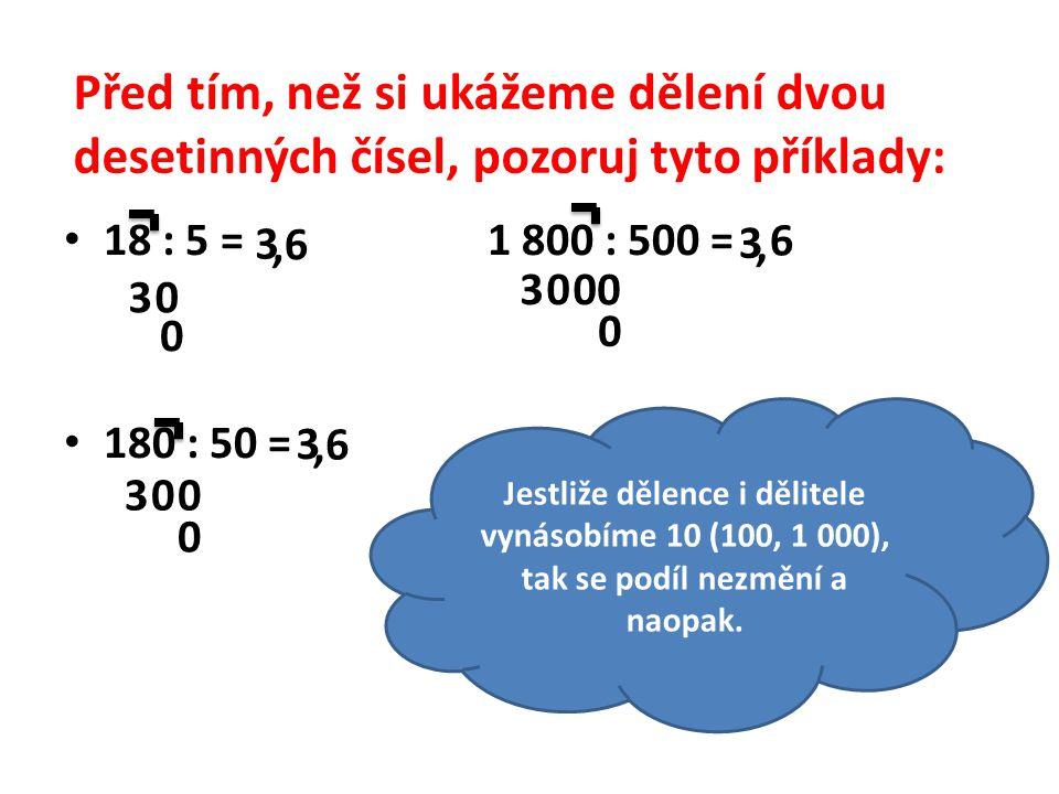 Před tím, než si ukážeme dělení dvou desetinných čísel, pozoruj tyto příklady: 18 : 5 =1 800 : 500 = 180 : 50 = 3 30, 6 30 3, 6 0 0 0 3, 6 300 0 0 Jestliže dělence i dělitele vynásobíme 10 (100, 1 000), tak se podíl nezmění a naopak.