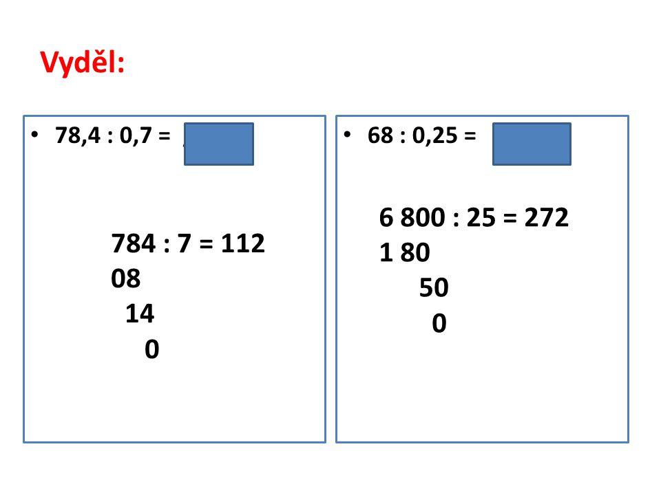 Vyděl: 78,4 : 0,7 = /. 10 68 : 0,25 = /. 100 784 : 7 = 112 08 14 0 6 800 : 25 = 272 1 80 50 0