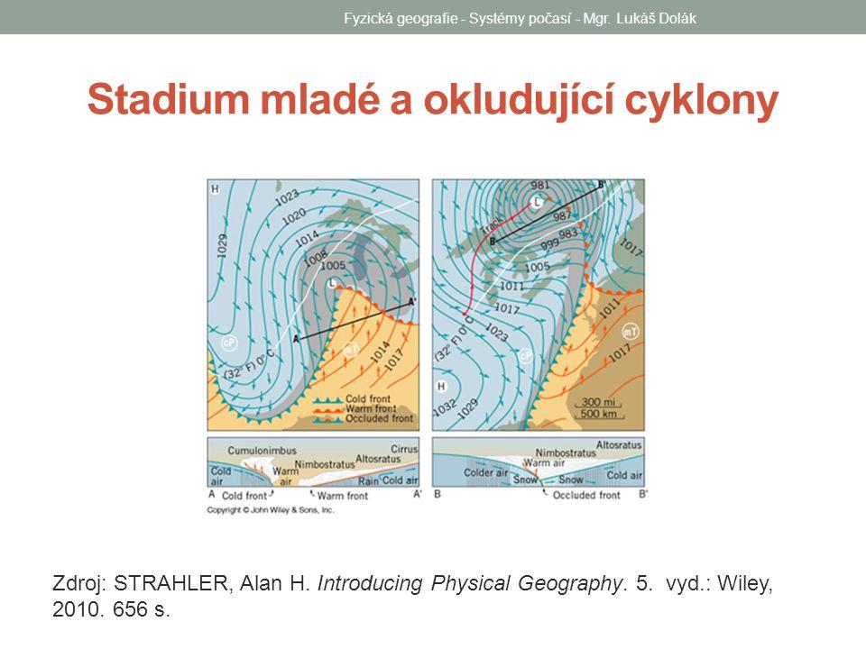 Stadium mladé a okludující cyklony Zdroj: STRAHLER, Alan H. Introducing Physical Geography. 5. vyd.: Wiley, 2010. 656 s. Fyzická geografie - Systémy p
