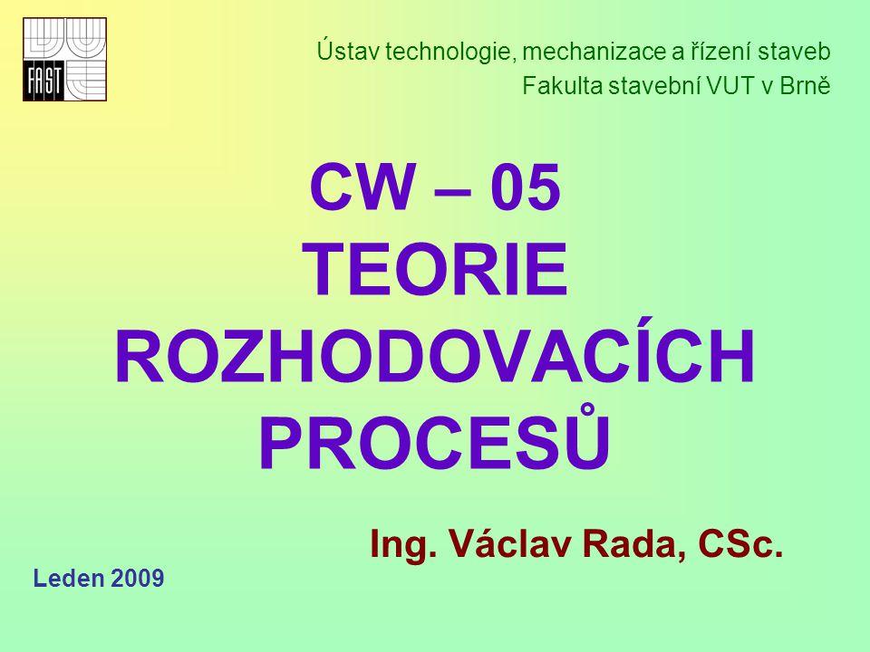 CW – 05 TEORIE ROZHODOVACÍCH PROCESŮ Ústav technologie, mechanizace a řízení staveb Fakulta stavební VUT v Brně Ing.