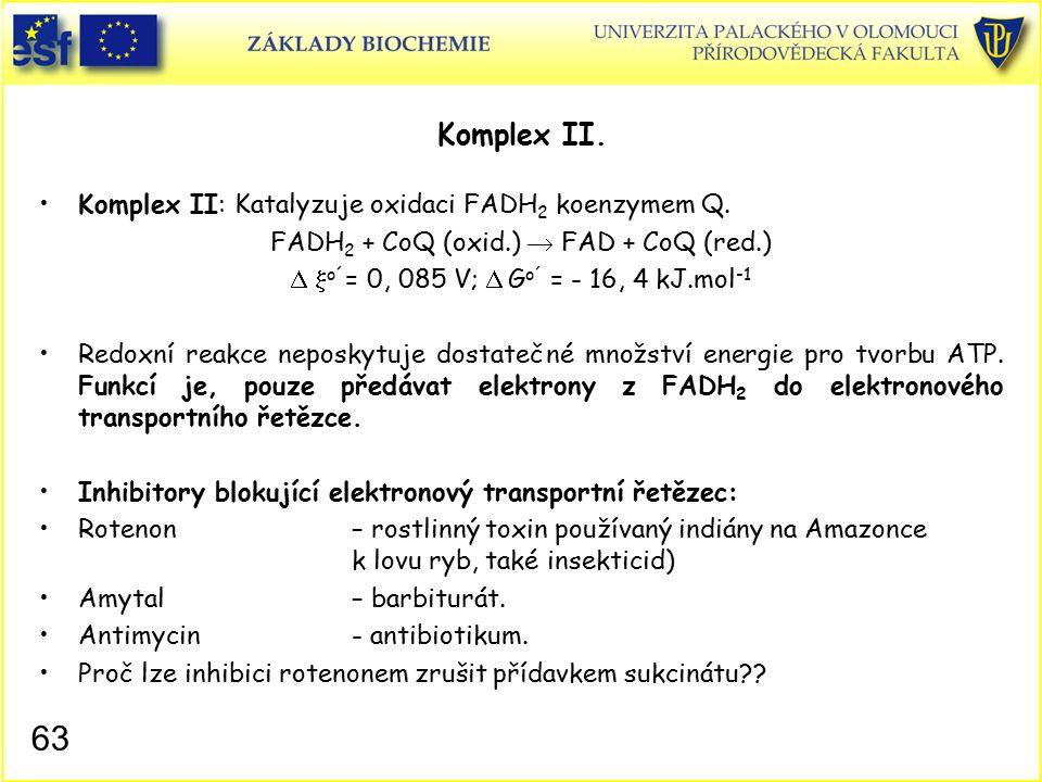 Komplex II. Komplex II: Katalyzuje oxidaci FADH 2 koenzymem Q. FADH 2 + CoQ (oxid.)  FAD + CoQ (red.)   o´ = 0, 085 V;  G o´ = - 16, 4 kJ.mol -1