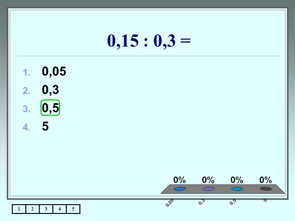 0,15 : 0,3 = 12345 1. 0,05 2. 0,3 3. 0,5 4. 5