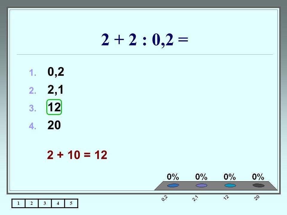2 + 2 : 0,2 = 12345 1. 0,2 2. 2,1 3. 12 4. 20 2 + 10 = 12