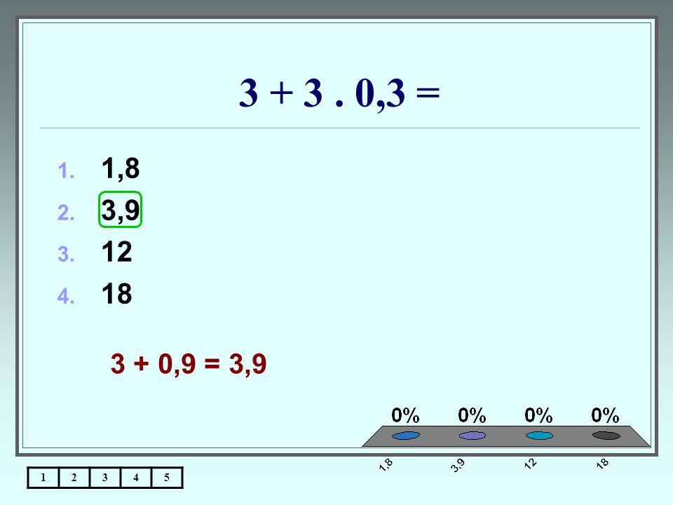3 + 3. 0,3 = 12345 1. 1,8 2. 3,9 3. 12 4. 18 3 + 0,9 = 3,9