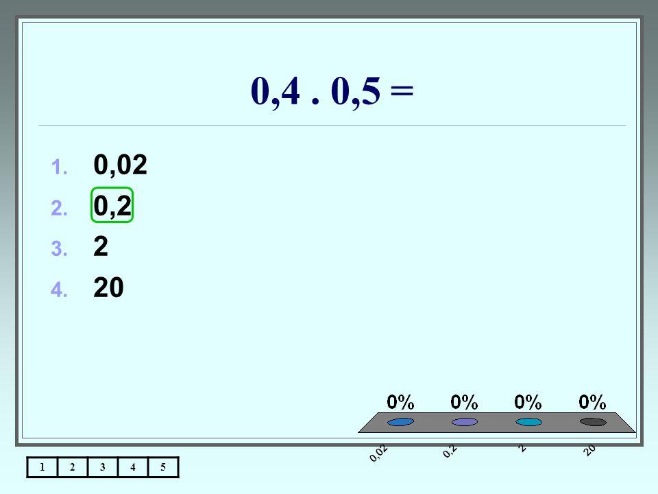 0,4. 0,5 = 12345 1. 0,02 2. 0,2 3. 2 4. 20