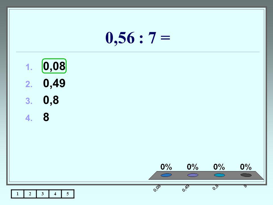 0,56 : 7 = 12345 1. 0,08 2. 0,49 3. 0,8 4. 8