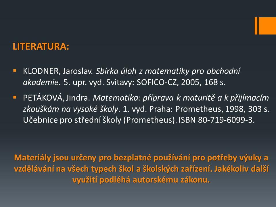 LITERATURA:  KLODNER, Jaroslav. Sbírka úloh z matematiky pro obchodní akademie. 5. upr. vyd. Svitavy: SOFICO-CZ, 2005, 168 s.  PETÁKOVÁ, Jindra. Mat
