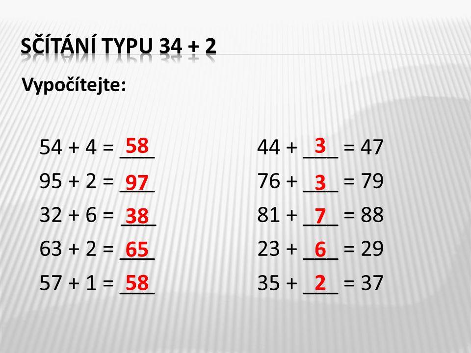 Vypočítejte: 54 + 4 = ___44 + ___ = 47 95 + 2 = ___76 + ___ = 79 32 + 6 = ___81 + ___ = 88 63 + 2 = ___23 + ___ = 29 57 + 1 = ___35 + ___ = 37 58 97 3