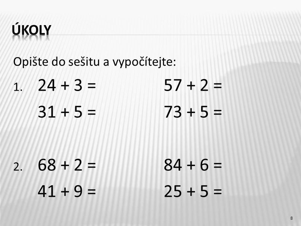 Opište do sešitu a vypočítejte: 1. 24 + 3 =57 + 2 = 31 + 5 =73 + 5 = 2. 68 + 2 = 84 + 6 = 41 + 9 =25 + 5 = 8